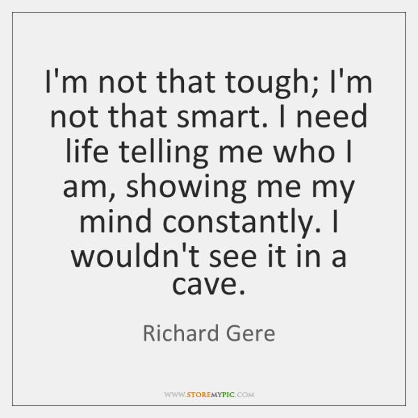 I'm not that tough; I'm not that smart. I need life telling ...
