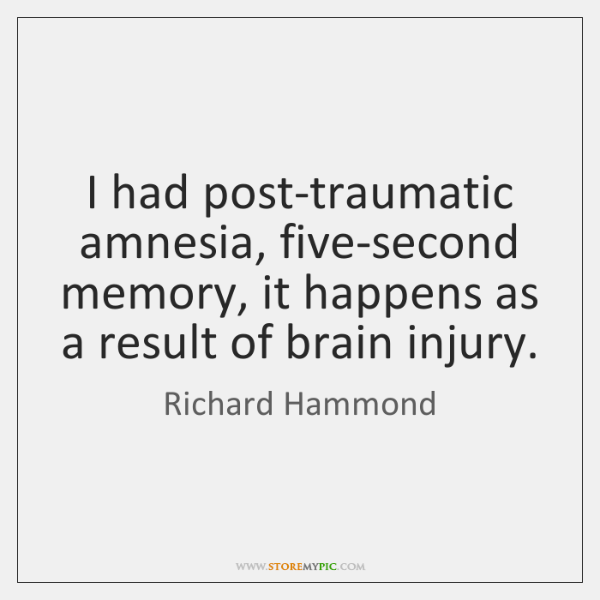 I had post-traumatic amnesia, five-second memory, it happens as a result of ...