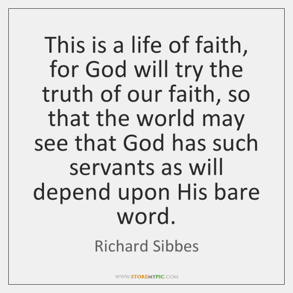 This is a life of faith, for God will try the truth ...