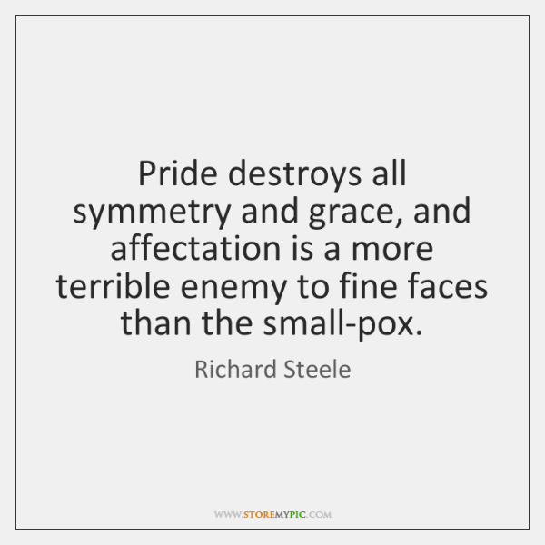 Pride destroys all symmetry and grace, and affectation is a more terrible ...