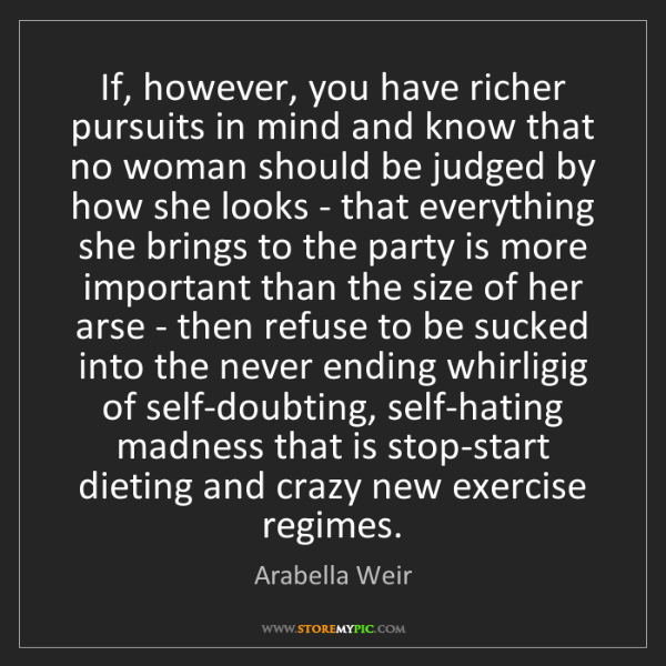 Arabella Weir: If, however, you have richer pursuits in mind and know...