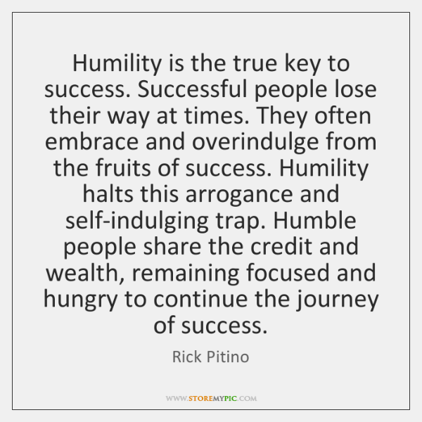 Humility is the true key to success. Successful people lose their way ...