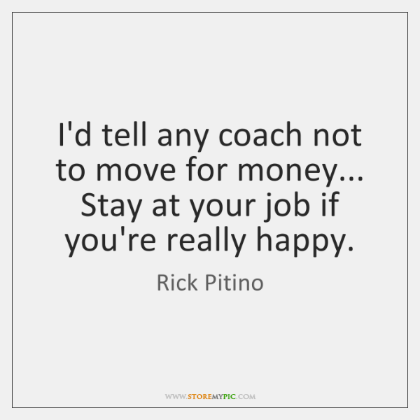 I'd tell any coach not to move for money... Stay at your ...