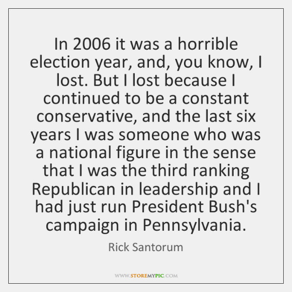 In 2006 it was a horrible election year, and, you know, I lost. ...