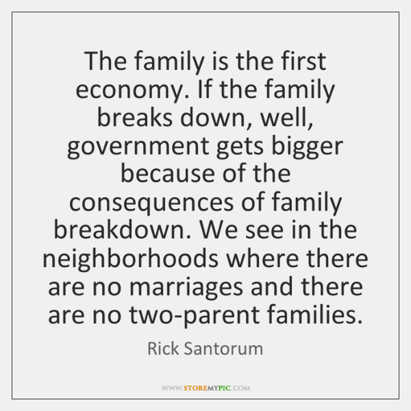 The family is the first economy. If the family breaks down, well, ...