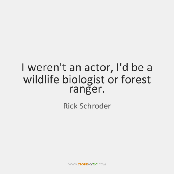 I weren't an actor, I'd be a wildlife biologist or forest ranger.