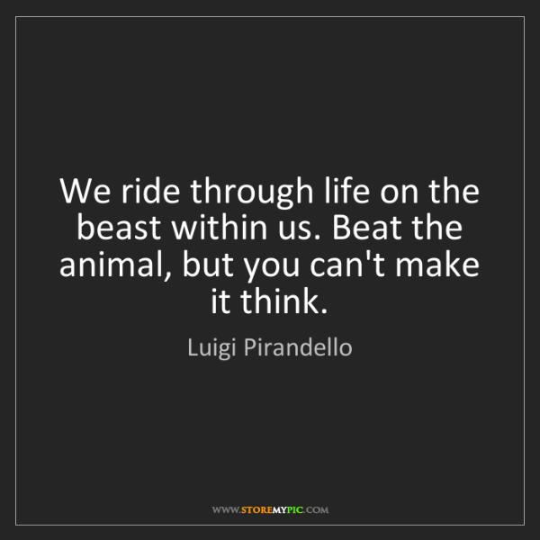 Luigi Pirandello: We ride through life on the beast within us. Beat the...