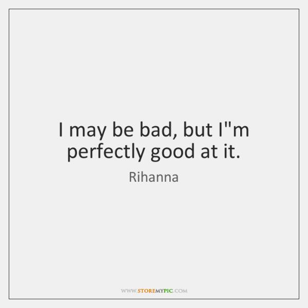 I may be bad, but I'm perfectly good at it.