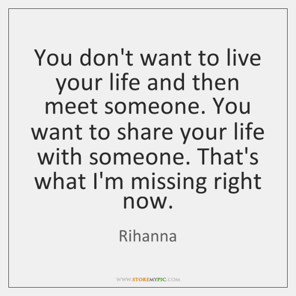 You don't want to live your life and then meet someone. You ...
