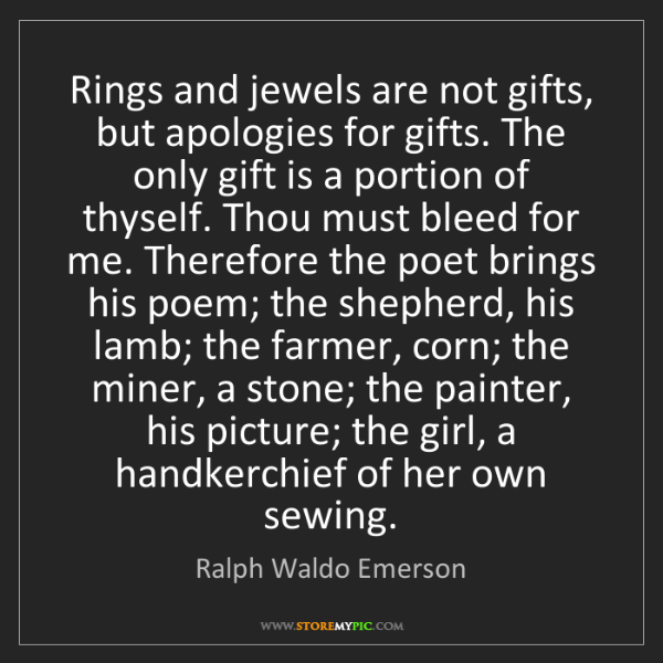 Ralph Waldo Emerson: Rings and jewels are not gifts, but apologies for gifts....