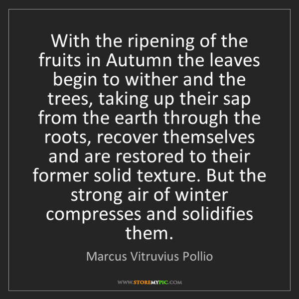 Marcus Vitruvius Pollio: With the ripening of the fruits in Autumn the leaves...