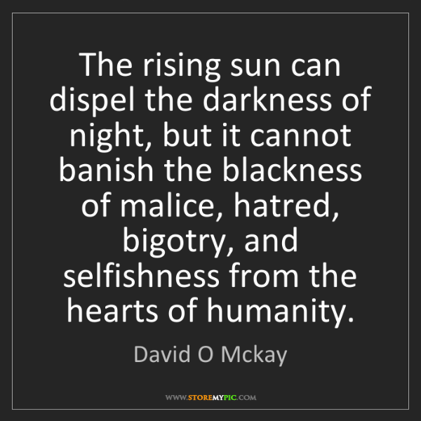 David O Mckay: The rising sun can dispel the darkness of night, but...