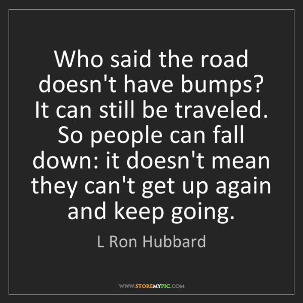 L Ron Hubbard: Who said the road doesn't have bumps? It can still be...