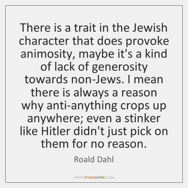There is a trait in the Jewish character that does provoke animosity, ...