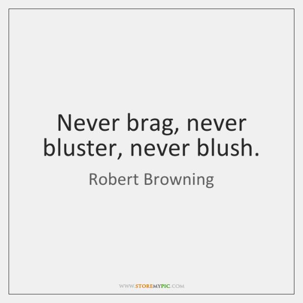 Never brag, never bluster, never blush.