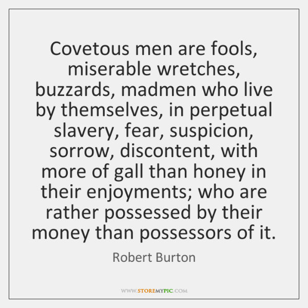 Covetous men are fools, miserable wretches, buzzards, madmen who live by themselves, ...