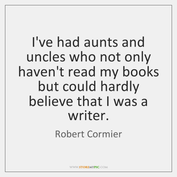I've had aunts and uncles who not only haven't read my books ...