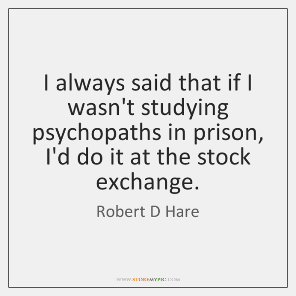 I always said that if I wasn't studying psychopaths in prison, I'd ...