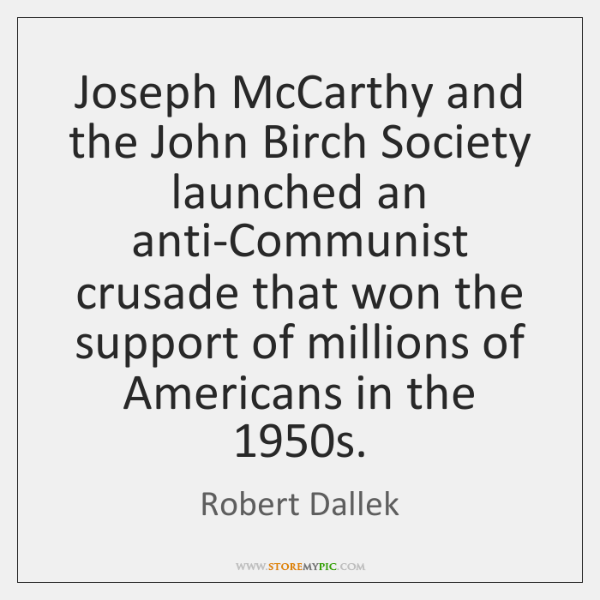 Joseph McCarthy and the John Birch Society launched an anti-Communist crusade that ...
