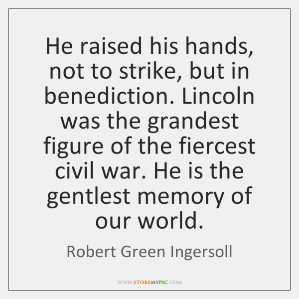 He raised his hands, not to strike, but in benediction. Lincoln was ...
