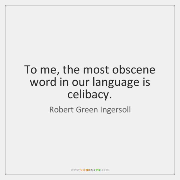 To me, the most obscene word in our language is celibacy.