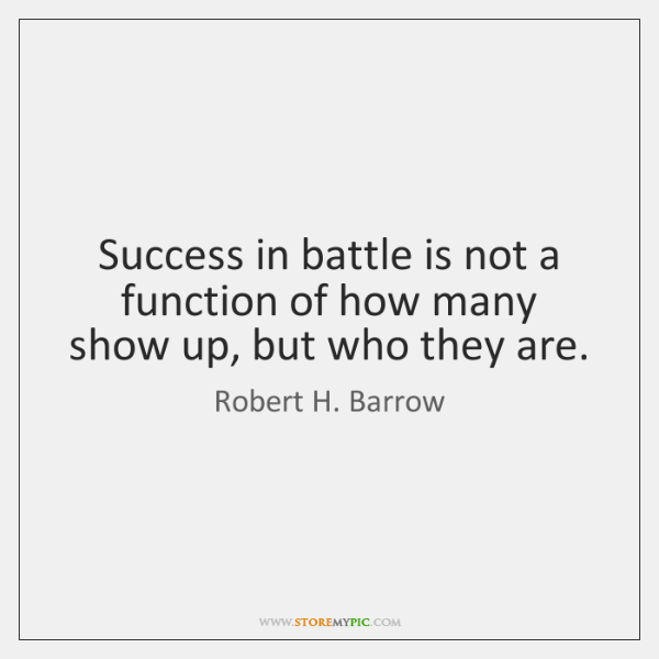 Success in battle is not a function of how many show up, ...