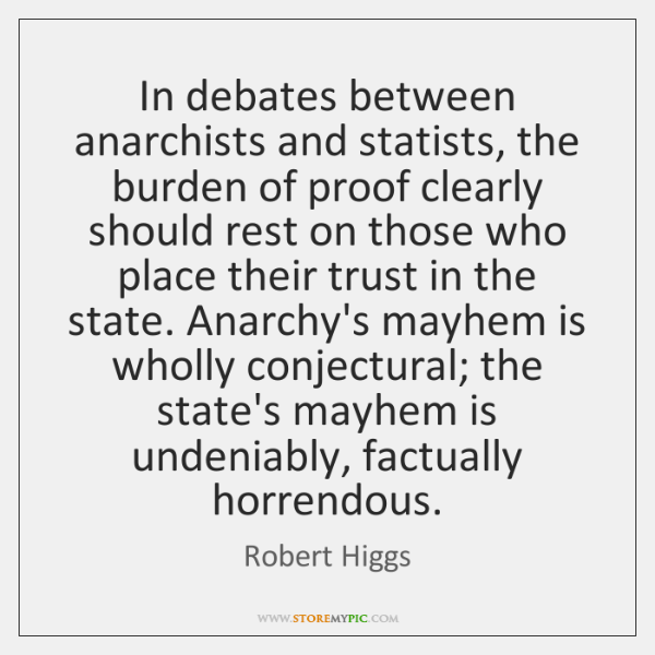 In debates between anarchists and statists, the burden of proof clearly should ...