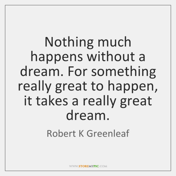 Nothing much happens without a dream. For something really great to happen, ...