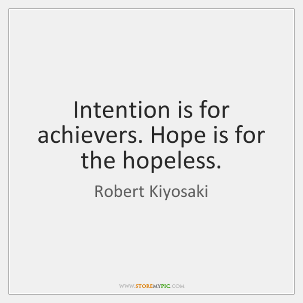 Intention is for achievers. Hope is for the hopeless.