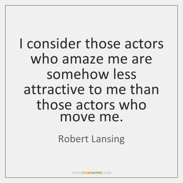 I consider those actors who amaze me are somehow less attractive to ...