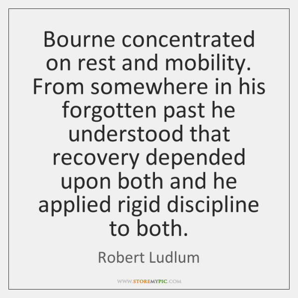 Bourne concentrated on rest and mobility. From somewhere in his forgotten past ...