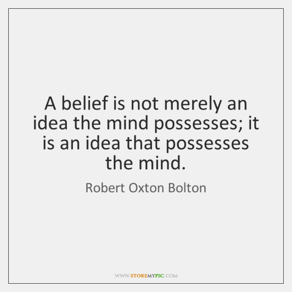 A belief is not merely an idea the mind possesses; it is ...