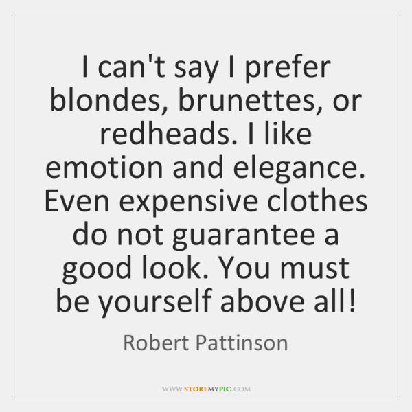 I can't say I prefer blondes, brunettes, or redheads. I like emotion ...