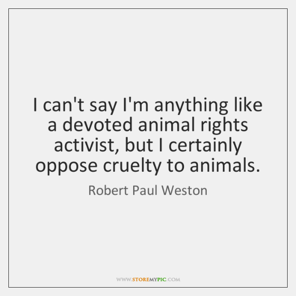 I can't say I'm anything like a devoted animal rights activist, but ...