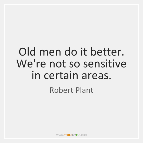 Old men do it better. We're not so sensitive in certain areas.