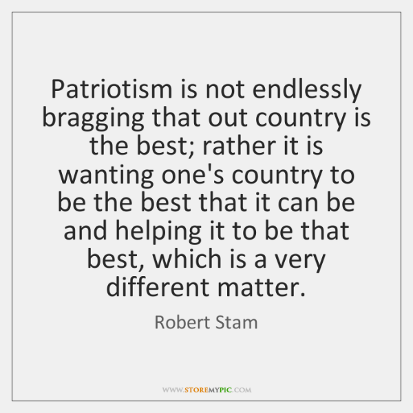Patriotism is not endlessly bragging that out country is the best; rather ...