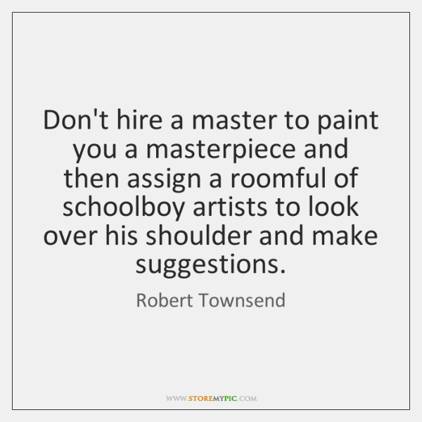 Don't hire a master to paint you a masterpiece and then assign ...