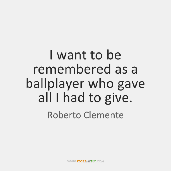 I want to be remembered as a ballplayer who gave all I ...