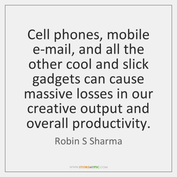 Cell phones, mobile e-mail, and all the other cool and slick gadgets ...
