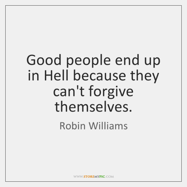 Good people end up in Hell because they can't forgive themselves.