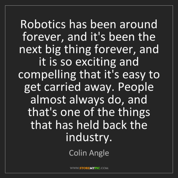 Colin Angle: Robotics has been around forever, and it's been the next...