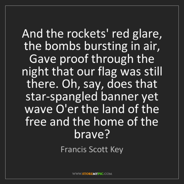 Francis Scott Key: And the rockets' red glare, the bombs bursting in air,...