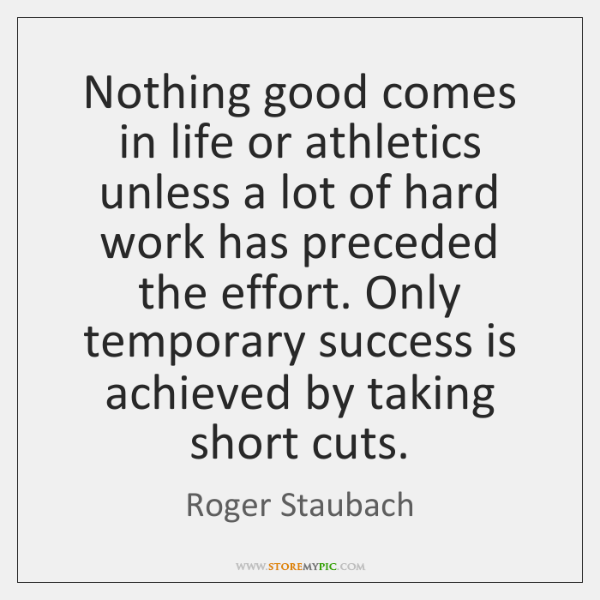 Nothing good comes in life or athletics unless a lot of hard ...