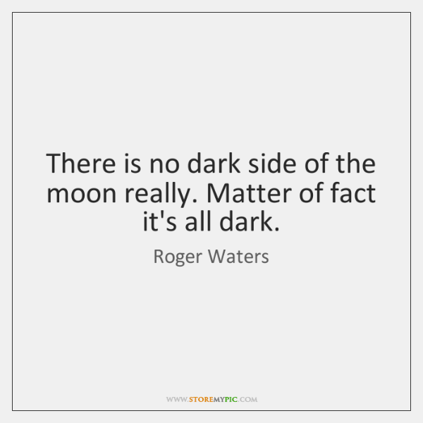 There Is No Dark Side Of The Moon Really Matter Of Fact