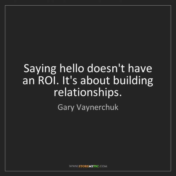 Gary Vaynerchuk: Saying hello doesn't have an ROI. It's about building...