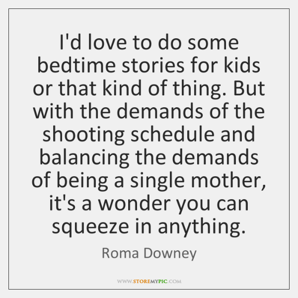 I'd love to do some bedtime stories for kids or that kind ...