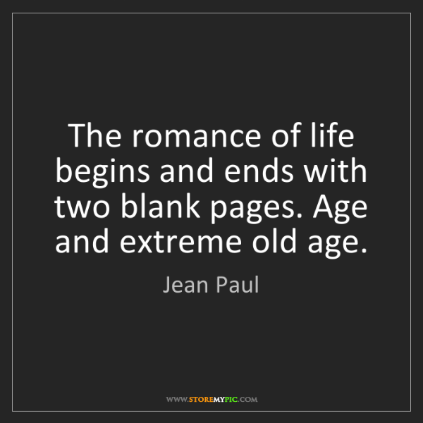 Jean Paul: The romance of life begins and ends with two blank pages....