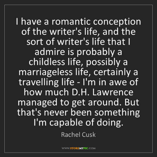 Rachel Cusk: I have a romantic conception of the writer's life, and...