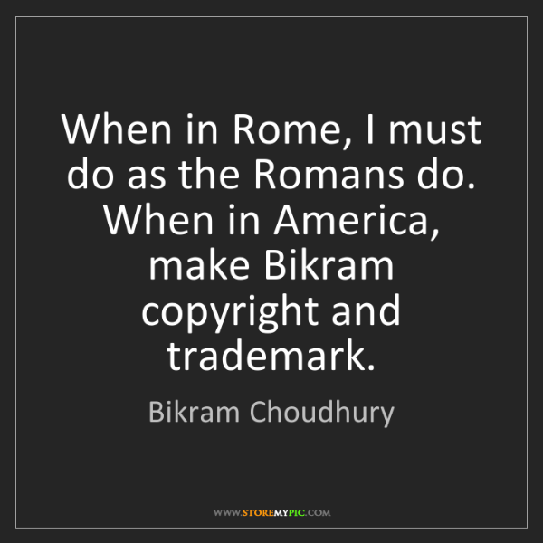 Bikram Choudhury: When in Rome, I must do as the Romans do. When in America,...