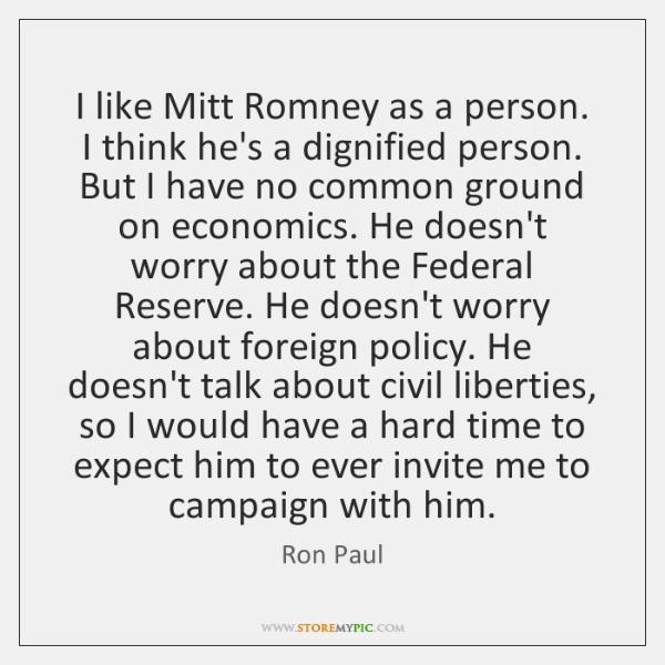 I like Mitt Romney as a person. I think he's a dignified ...